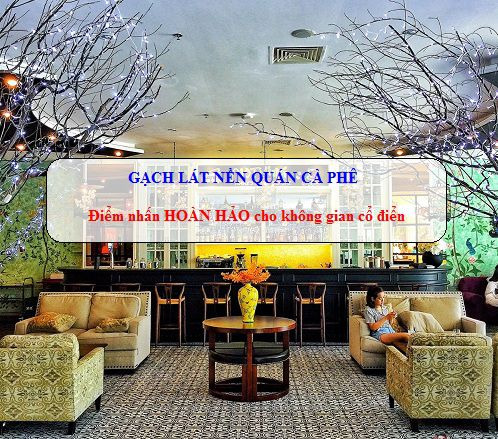 Chọn gạch lát nền quán cafe cần lưu ý những điều gì?