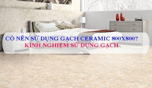 Có nên sử dụng gạch Ceramic 800×800 hay không? Giải đáp Chuyên Gia